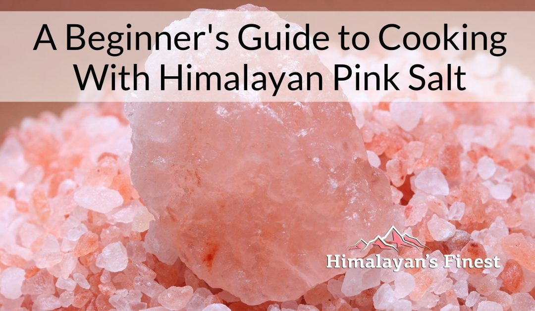 A Beginner's Guide to Cooking With Himalayan Pink Salt: Everything You Need to Know
